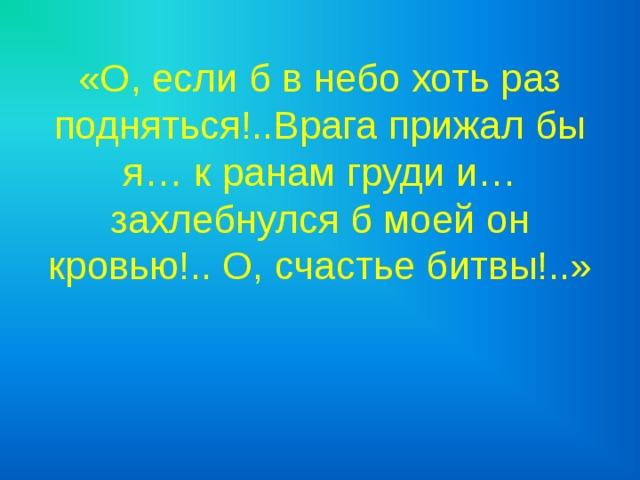 «О, если б в небо хоть раз подняться!..Врага прижал бы я… к ранам груди и… захлебнулся б моей он кровью!.. О, счастье битвы!..»