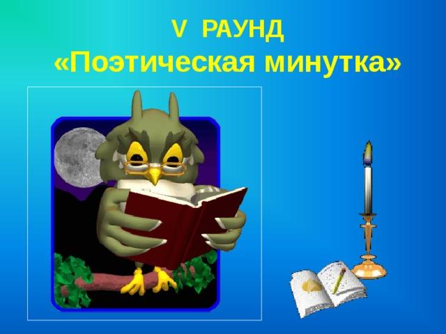 V РАУНД  «Поэтическая минутка»