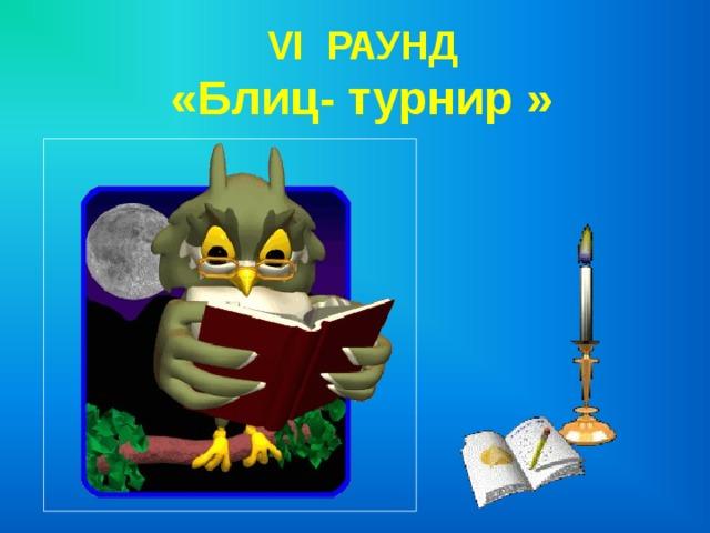 VI РАУНД  «Блиц- турнир »