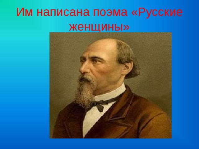 Им написана поэма «Русские женщины»