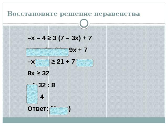 Восстановите решение неравенства – х – 4 ≥ 3 (7 – 3х) + 7  – х – 4 ≥ 21 – 9х + 7 – х + 9х ≥ 21 + 7 + 4 8х ≥ 32 х ≥ 32 : 8  х ≥ 4 Ответ: [4; +∞)