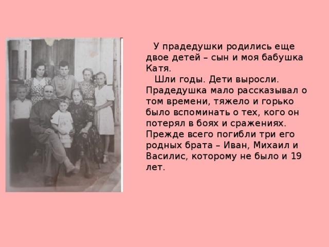 У прадедушки родились еще двое детей – сын и моя бабушка Катя.  Шли годы. Дети выросли. Прадедушка мало рассказывал о том времени, тяжело и горько было вспоминать о тех, кого он потерял в боях и сражениях. Прежде всего погибли три его родных брата – Иван, Михаил и Василис, которому не было и 19 лет.