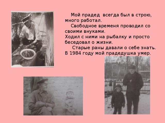 Мой прадед всегда был в строю, много работал.  Свободное временя проводил со своими внуками. Ходил с ними на рыбалку и просто беседовал о жизни.  Старые раны давали о себе знать. В 1984 году мой прадедушка умер.