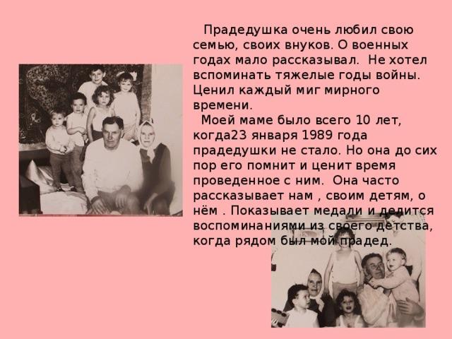 Прадедушка очень любил свою семью, своих внуков. О военных годах мало рассказывал. Не хотел вспоминать тяжелые годы войны. Ценил каждый миг мирного времени.  Моей маме было всего 10 лет, когда23 января 1989 года прадедушки не стало. Но она до сих пор его помнит и ценит время проведенное с ним. Она часто рассказывает нам , своим детям, о нём . Показывает медали и делится воспоминаниями из своего детства, когда рядом был мой прадед.