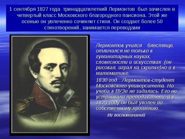 1 сентября 1827 года тринадцатилетний Лермонтов был зачислен в четвертый класс Московского благородного пансиона. Этой же осенью он увлеченно сочиняет стихи. Он создает более 50 стихотворений, занимается переводами  Лермонтов учился блестяще, отличался не только в гуманитарных науках, словесности и искусствах ,(он рисовал, играл на скрипке)но и в математике. 1830 год…Лермонтов-студент Московского университета. Но учеба в ВУЗе не задалась. Его не устраивали преподаватели, и в 1823 году он был уволен по собственному прошению.  Из воспоминаний