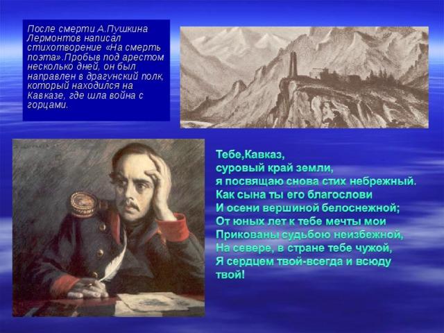 После смерти А.Пушкина Лермонтов написал стихотворение «На смерть поэта».Пробыв под арестом несколько дней, он был направлен в драгунский полк, который находился на Кавказе, где шла война с горцами.