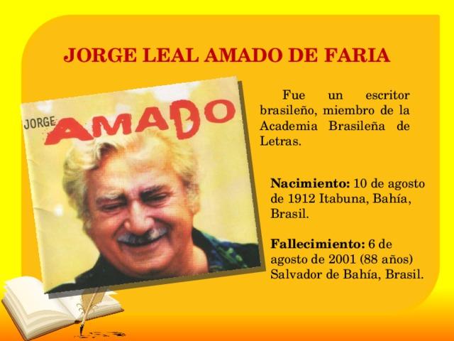 JORGE LEAL AMADO DE FARIA   Fue un escritor brasileño, miembro de la Academia Brasileña de Letras. Nacimiento: 10 de agosto de 1912 Itabuna, Bahía, Brasil.   Fallecimiento: 6 de agosto de 2001 (88 años) Salvador de Bahía, Brasil.