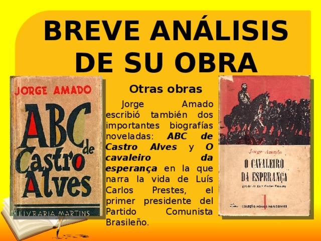 BREVE ANÁLISIS DE SU OBRA Otras obras  Jorge Amado escribió también dos importantes biografías noveladas: ABC de Castro Alves y O cavaleiro da esperança  en la que narra la vida de Luís Carlos Prestes, el primer presidente del Partido Comunista Brasileño.