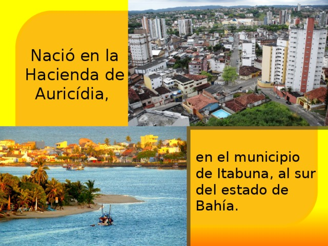 Nació en la Hacienda de Auricídia, en el municipio de Itabuna, al sur del estado de Bahía.