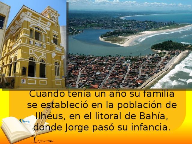 Cuando tenía un año su familia se estableció en la población de Ilhéus, en el litoral de Bahía, donde Jorge pasó su infancia.
