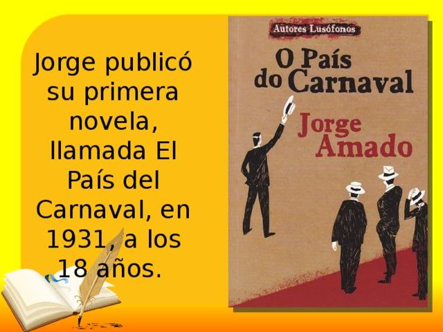 Jorge publicó su primera novela, llamada El País del Carnaval, en 1931, a los 18 años.