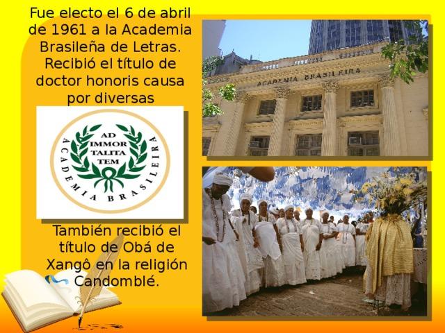 Fue electo el 6 de abril de 1961 a la Academia Brasileña de Letras. Recibió el título de doctor honoris causa por diversas universidades. También recibió el título de Obá de Xangô en la religión Candomblé.