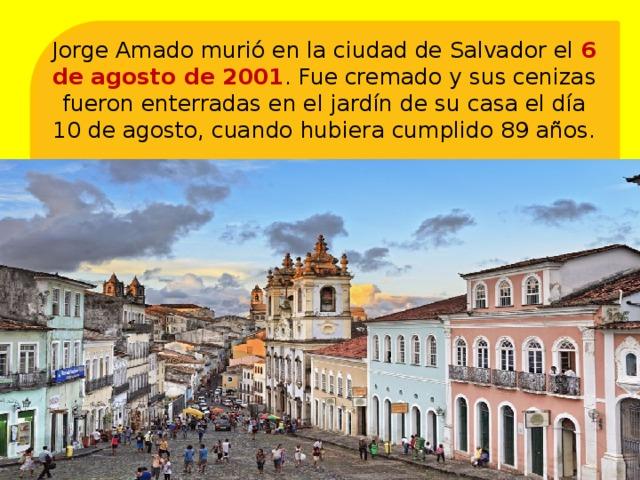 Jorge Amado murió en la ciudad de Salvador el 6 de agosto de 2001 . Fue cremado y sus cenizas fueron enterradas en el jardín de su casa el día 10 de agosto, cuando hubiera cumplido 89 años.