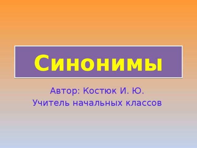 Синонимы Автор: Костюк И. Ю. Учитель начальных классов