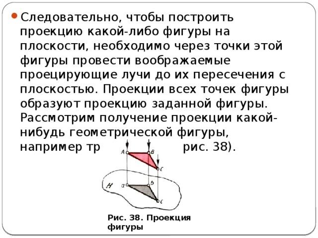Следовательно, чтобы построить проекцию какой-либо фигуры на плоскости, необходимо через точки этой фигуры провести воображаемые проецирующие лучи до их пересечения с плоскостью. Проекции всех точек фигуры образуют проекцию заданной фигуры. Рассмотрим получение проекции какой-нибудь геометрической фигуры, например треугольника (рис. 38).