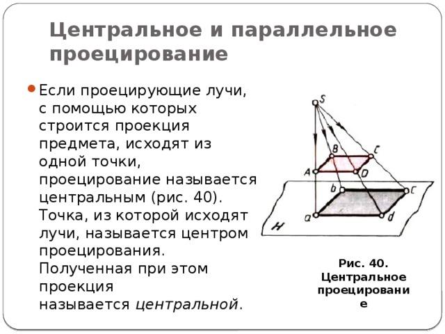 Центральное и параллельное проецирование Если проецирующие лучи, с помощью которых строится проекция предмета, исходят из одной точки, проецирование называется центральным (рис. 40). Точка, из которой исходят лучи, называется центром проецирования. Полученная при этом проекция называется центральной . Рис. 40. Центральное проецирование