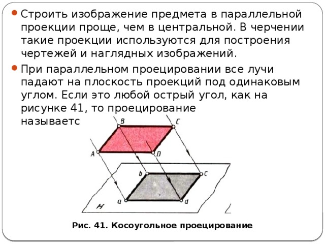 Строить изображение предмета в параллельной проекции проще, чем в центральной. В черчении такие проекции используются для построения чертежей и наглядных изображений. При параллельном проецировании все лучи падают на плоскость проекций под одинаковым углом. Если это любой острый угол, как на рисунке 41, то проецирование называется косоугольным .