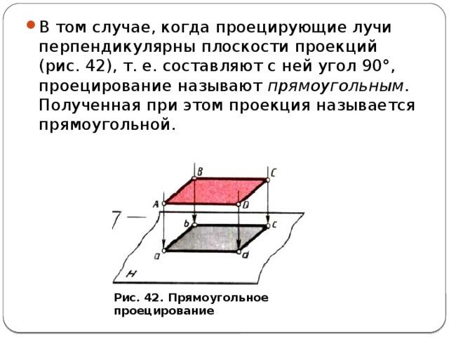 В том случае, когда проецирующие лучи перпендикулярны плоскости проекций (рис. 42), т. е. составляют с ней угол 90°, проецирование называют прямоугольным . Полученная при этом проекция называется прямоугольной.
