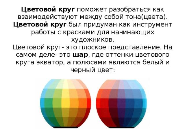 Цветовой круг поможет разобраться как взаимодействуют между собой тона(цвета).  Цветовой круг был придуман как инструмент работы с красками для начинающих художников.  Цветовой круг- это плоское представление. На самом деле- это шар , где оттенки цветового круга экватор, а полюсами являются белый и черный цвет: