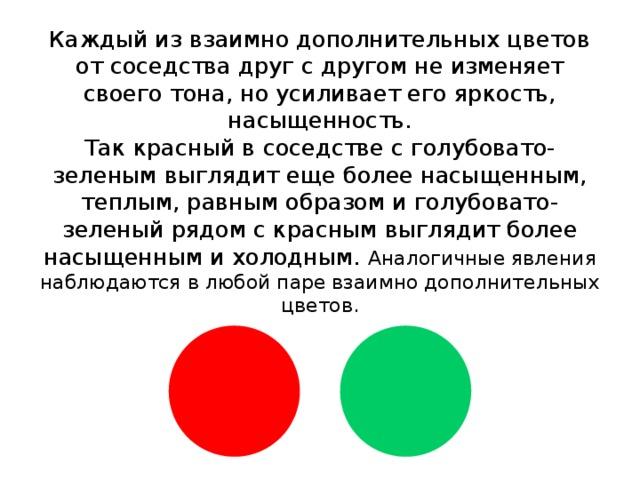 Каждый из взаимно дополнительных цветов от соседства друг с другом не изменяет своего тона, но усиливает его яркость, насыщенность.  Так красный в соседстве с голубовато-зеленым выглядит еще более насыщенным, теплым, равным образом и голубовато- зеленый рядом с красным выглядит более насыщенным и холодным. Аналогичные явления наблюдаются в любой паре взаимно дополнительных цветов.
