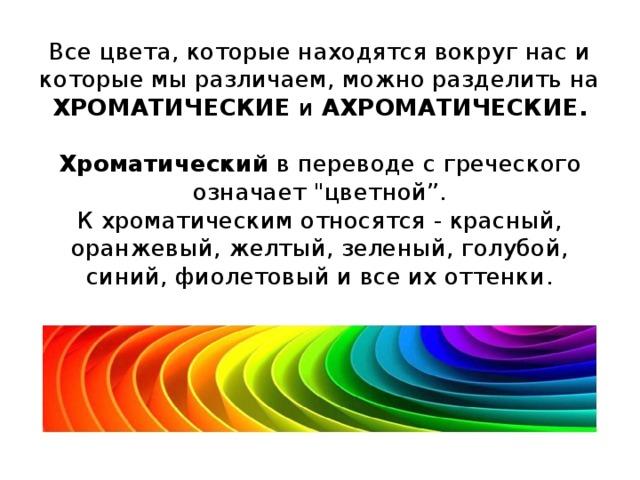 Все цвета, которые находятся вокруг нас и которые мы различаем, можно разделить на ХРОМАТИЧЕСКИЕ и АХРОМАТИЧЕСКИЕ.   Хроматический в переводе с греческого означает