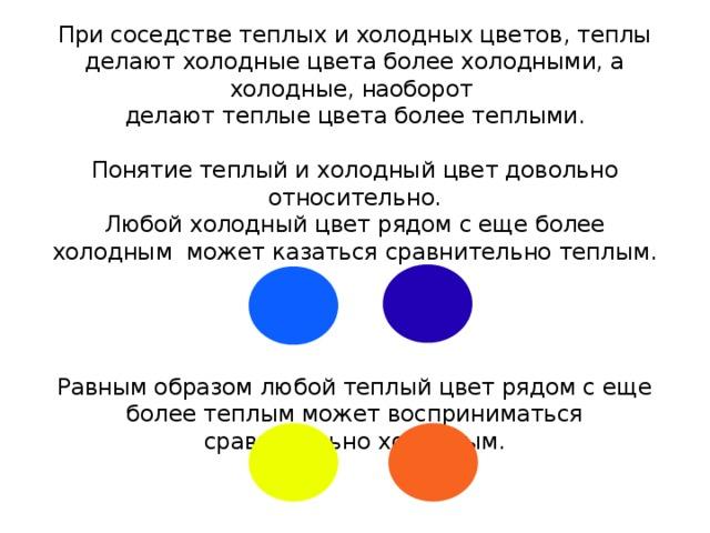 При соседстве теплых и холодных цветов, теплы делают холодные цвета более холодными, а холодные, наоборот  делают теплые цвета более теплыми.   Понятие теплый и холодный цвет довольно относительно.  Любой холодный цвет рядом с еще более холодным может казаться сравнительно теплым.      Равным образом любой теплый цвет рядом с еще более теплым может восприниматься сравнительно холодным.