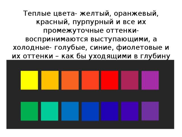 Теплые цвета- желтый, оранжевый, красный, пурпурный и все их промежуточные оттенки- воспринимаются выступающими, а холодные- голубые, синие, фиолетовые и их оттенки – как бы уходящими в глубину