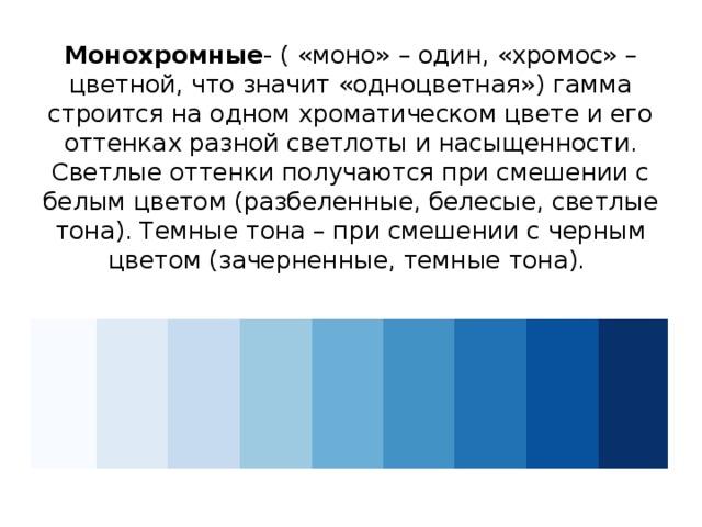 Монохромные - ( «моно» – один, «хромос» – цветной, что значит «одноцветная») гамма строится на одном хроматическом цвете и его оттенках разной светлоты и насыщенности. Светлые оттенки получаются при смешении с белым цветом (разбеленные, белесые, светлые тона). Темные тона – при смешении с черным цветом (зачерненные, темные тона).