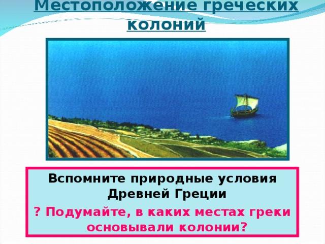Местоположение греческих колоний Вспомните природные условия Древней Греции ? Подумайте, в каких местах греки основывали колонии ?