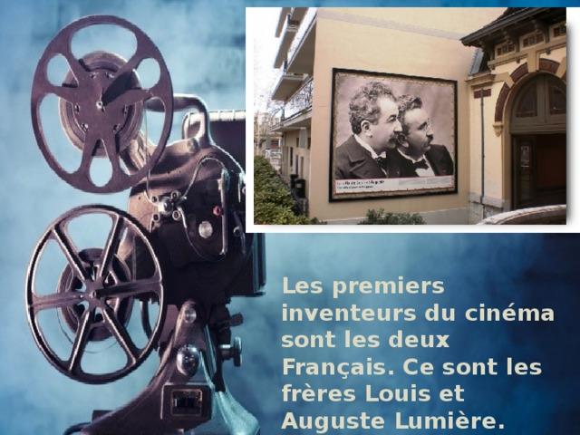Les premiers inventeurs du cinéma sont les deux Français. Ce sont les frères Louis et Auguste Lumière.