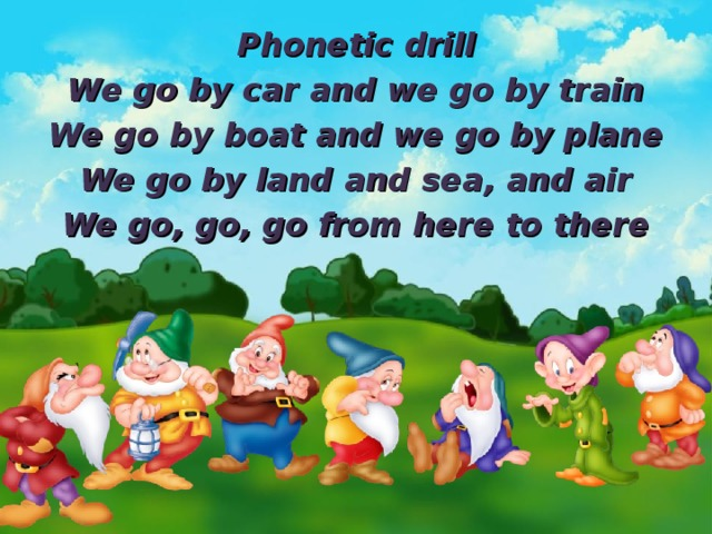 Phonetic drill We go by car and we go by train We go by boat and we go by plane We go by land and sea , and air We go, go, go from here to there