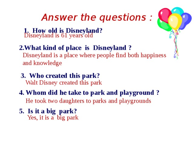 Answer the questions :    1. How old is Disneyland?    2.What kind of place is Disneyland ?    3. Who created this park?   4. Whom did he take to park and playground ?   5. Is it a big park? Disneyland is 61 years old  Disneyland is a place where people find both happiness and knowledge Walt Disney created this park  He took two daughters to parks and playgrounds Yes, it is a big park