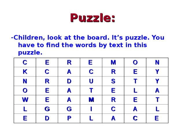Puzzle: -Children, look at the board. It's puzzle. You have to find the words by text in this puzzle.  C E K N C R E R O A M C W D E O E U L A R N S T E E A G D M T Y E G I Y L P R E L A C A T A C L E