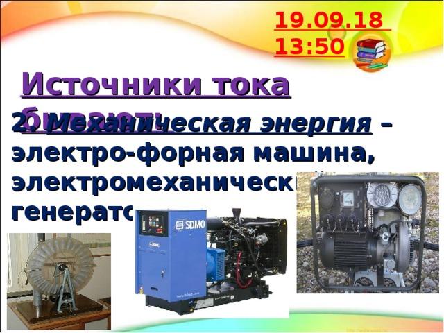 19.09.18  13:50 Источники тока бывают: 2. Механическая энергия – электро-форная машина, электромеханический генератор и т.д.