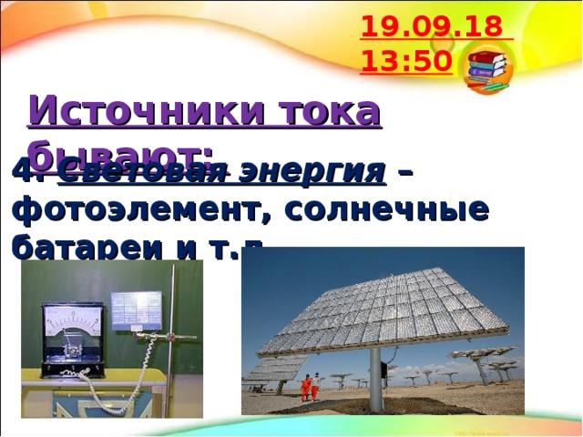 19.09.18  13:50 Источники тока бывают: 4. Световая энергия – фотоэлемент, солнечные батареи и т.д.