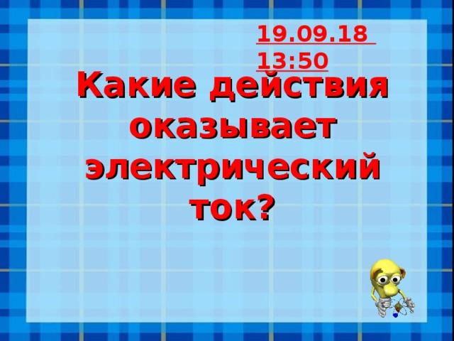 19.09.18  13:50 Какие действия оказывает электрический ток?