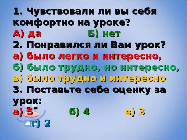 1. Чувствовали ли вы себя комфортно на уроке? А) да    Б) нет 2. Понравился ли Вам урок?  а) было легко и интересно,  б) было трудно, но интересно,  в) было трудно и интересно 3. Поставьте себе оценку за урок: а) 5   б) 4   в) 3   г) 2