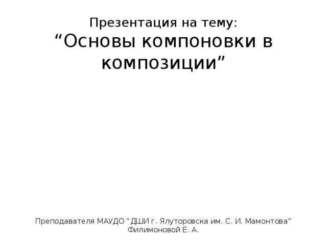 "Презентация на тему:  ""Основы компоновки в композиции""        Преподавателя МАУДО ""ДШИ г. Ялуторовска им. С. И. Мамонтова"" Филимоновой Е. А."