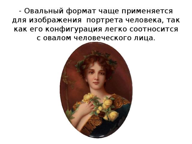 - Овальный формат чаще применяется для изображения портрета человека, так как его конфигурация легко соотносится с овалом человеческого лица.