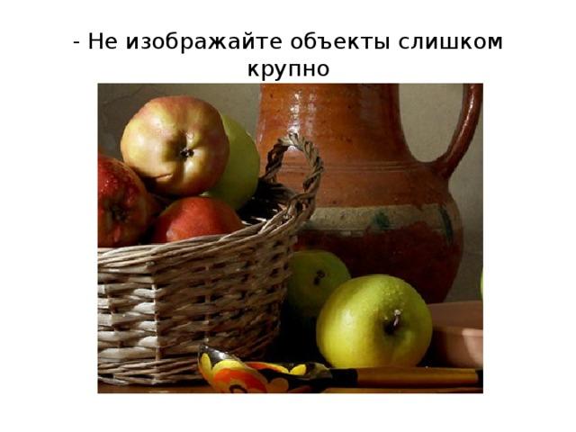 - Не изображайте объекты слишком крупно