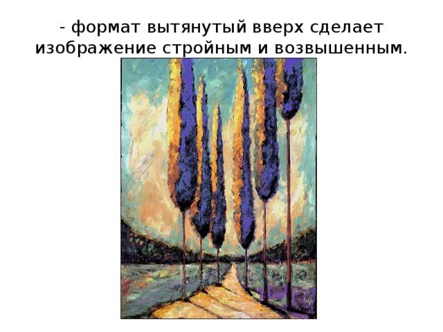 - формат вытянутый вверх сделает изображение стройным и возвышенным.