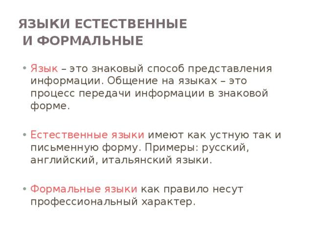 Языки естественные  и формальные  Язык – это знаковый способ представления информации. Общение на языках – это процесс передачи информации в знаковой форме. Естественные языки имеют как устную так и письменную форму. Примеры: русский, английский, итальянский языки. Формальные языки как правило несут профессиональный характер. Языки естественные и формальные Человеческая речь и письменность тесно связаны с понятием «язык». Разговорные языки имеют национальный характер. Есть русский, английский, китайский, французский и другие языки. Их называют естественными языками. Естественные языки имеют устную и письменную формы. Кроме разговорных (естественных) языков существуют формальные языки. Как правило, эти языки какой-нибудь профессии или области знаний. Например, математическую символику можно назвать формальным языком математически; нотную грамоту – формальным языком музыки.