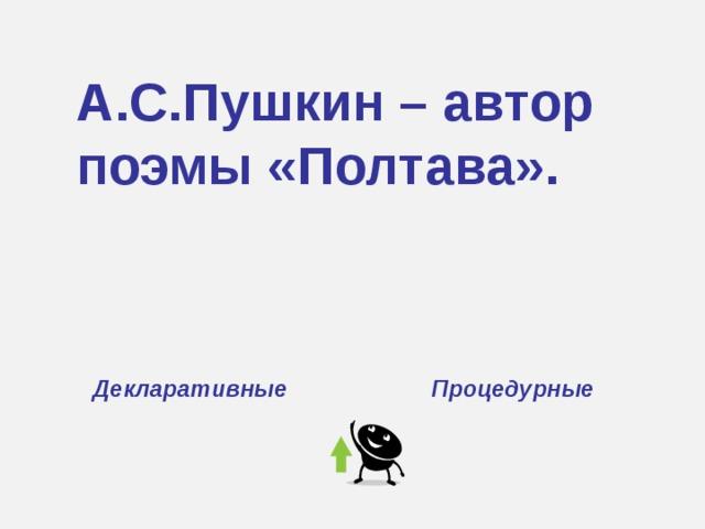 А.С.Пушкин – автор поэмы «Полтава». Декларативные Процедурные