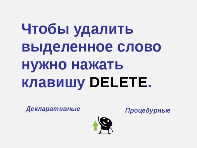 Чтобы удалить выделенное слово нужно нажать клавишу DELETE . Декларативные Процедурные