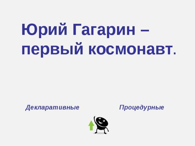 Юрий Гагарин – первый космонавт . Декларативные Процедурные
