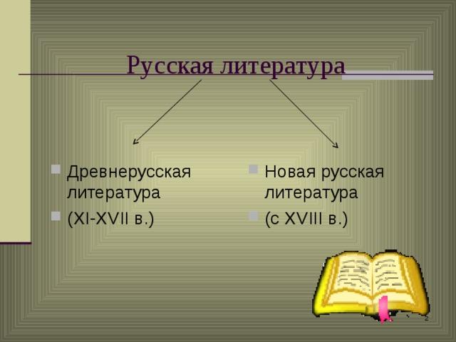 Русская литература Древнерусская литература ( XI-XVII в.) Новая русская литература (с XVIII в.)