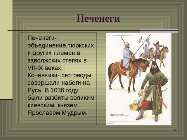 Печенеги  Печенеги-объединение тюркских и других племен в заволжских степях в VII - IX веках. Кочевники- скотоводы совершали набеги на Русь. В 1036 году были разбиты великим киевским князем Ярославом Мудрым.