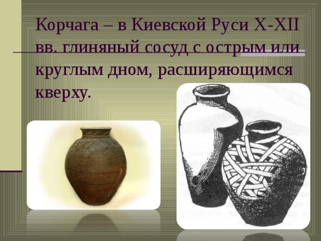 Корчага – в Киевской Руси X-XII вв. глиняный сосуд с острым или круглым дном, расширяющимся кверху.
