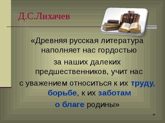 Д.С.Лихачев  «Древняя русская литература наполняет нас гордостью за наших далеких предшественников, учит нас с уважением относиться к их труду, борьбе , к их заботам  о благе родины»
