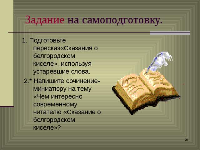 Задание на самоподготовку. 1. Подготовьте пересказ«Сказания о белгородском киселе», используя устаревшие слова.  2.* Напишите сочинение-миниатюру на тему «Чем интересно современному читателю «Сказание о белгородском киселе»?